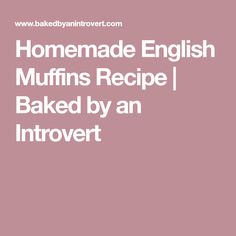Homemade English Muffins Recipe | Baked by an Introvert