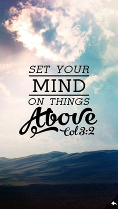 Father in heaven, I choose to set my thoughts on higher things. I choose to focus on Your ways, knowing that You have a good plan for my life. I bless Your holy Name, today and always. In Jesus' Name. Amen.