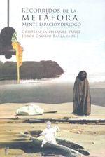 Recorridos de la metáfora : mente, espacio y diálogo / Cristian Santibáñez Yáñez y Jorge Osorio Baeza (eds.)