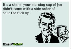 It's a shame your morning cup of Joedidn't come with a side order of shut the fuck up.