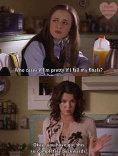 "Gilmore Girls ""Who cares if I'm pretty if I fail my finals?"" ""OK, you have got this so completely backwards."""