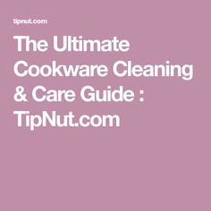 The Ultimate Cookware Cleaning & Care Guide : TipNut.com
