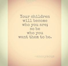 Children Will become who you are