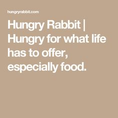 Hungry Rabbit | Hungry for what life has to offer, especially food.