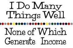 I do many things well. None of which generate income.....lol no kidding!!!  Stinks for my hubby!