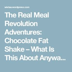The Real Meal Revolution Adventures: Chocolate Fat Shake – What Is This About Anyway?