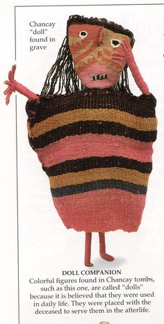 Peruvian, 1000-1400 This doll was made by the Chancay People. It is made of sticks and spindles with pink wool wound around them.