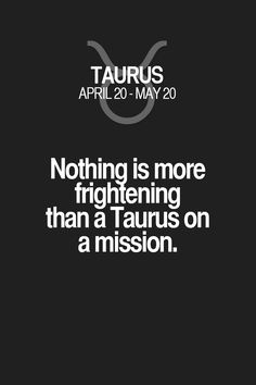 Nothing is more frightening than a Taurus on a mission. Taurus | Taurus Quotes | Taurus Zodiac Signs