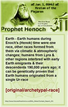 Earth - Earth humans during Enoch's (Henok) time were one race, other races formed from them via climatic & atmospheric changes; humans from Lyra & other regions interbred with early Earth emigrants & their descendents 190,000 years ago; it can be genetically proven that Earth humans originated from a single Ur-race [original/archetypal-race]  Contact person: Ptaah  Friday, February 3, 1995, 00:01 a.m  http://www.futureofmankind.co.uk/Billy_Meier/Contact_Report_251  Ban-Srut Beam  - Last…
