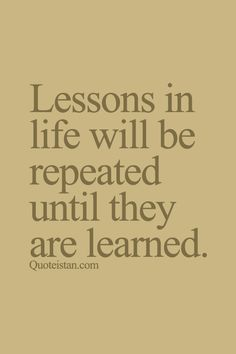 Lessons in life will be repeated until they are learned.
