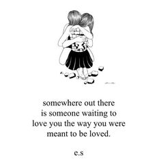 """Somewhere out there is someone waiting to love you the way you were meant to be loved."""