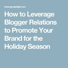 How to Leverage Blogger Relations to Promote Your Brand for the Holiday Season