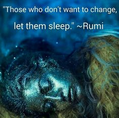 Those who don't want to change, let them sleep. ~Rumi ~Change is such a beautiful transformation...