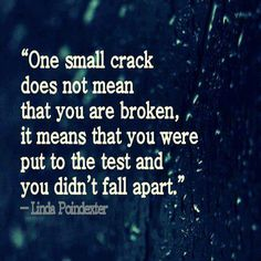 """""""One small crack does not mean that you are broken, it means that you were put to the test and you didn't fall apart"""""""