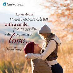 """Let us always meet each other with a smile, for a smile is the beginning of love."" - Mother Theresa"