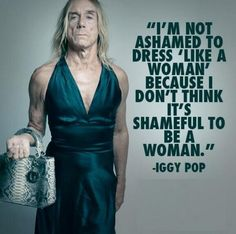 """Iggy Pop says: """"I'm not ashamed to dress 'like a woman' because I don't think it's shameful to be a woman."""""""
