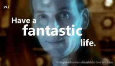 Things a Whovian should do: have a fantastic life.  Submitted by Anonymous.