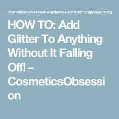 HOW TO: Add Glitter To Anything Without It Falling Off! – CosmeticsObsession