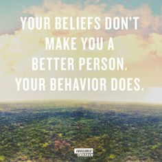 Your beliefs don't make you a better person. Your behavior does.