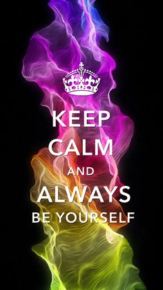 Keep calm...and always be yourself
