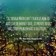 """although Math can't teach us how to add Love or minus Hate, it proves to us that every problem has a solution."" - from The Bad Boy, Cupid & Me (on Wattpad) https://www.wattpad.com/2208427?utm_source=ios&utm_medium=pinterest&utm_content=share_quote&%26wp_page=quote&wp_uname=naughty_reader&wp_originator=BUOHSj1MVOaJK4GbONdFf%2F9hNdUUQSIJTwdUVr7wcAb42aUL98fpTPFIi96bWQ7QzxfoyhFT5pZE3V8oiWv8nYQ0vwy%2FAEdLdo69ugl58xGZLvo%2FkzGb7nkxmvcfqxf9 #quote #wattpad"