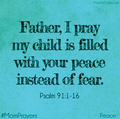 Father, I pray my child is filled with your peace instead of with fear. Psalm 91:1-16 #MomPrayers