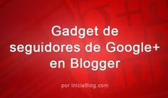 Cómo sacarle partido al gadget de seguidores de Google+ en Blogger #Blogging http://blgs.co/Ak02m0