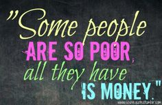 Some people are so poor all they have is MONEY #quotes