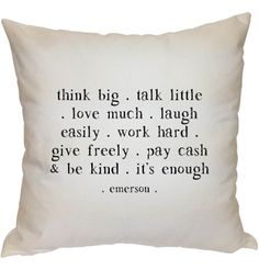 think big - talk little - love much - laugh easily - work hard - give freely - pay cash and be kind - it's enough - Emerson