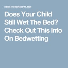 Does Your Child Still Wet The Bed? Check Out This Info On Bedwetting