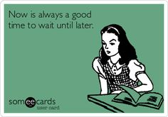Now is always a good time to wait until later.