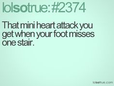 That mini heart attack you get when your foot misses one stair.