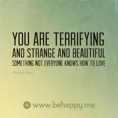 You are terrifying  and strange and beautiful  something not everyone knows how to love