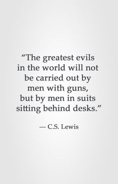 """Lewis really write this? """"The greatest evils in the world will not be carried out by men with guns, but by men in suits sitting behind desks. Cs Lewis Quotes, Wise Quotes, Quotable Quotes, Great Quotes, Words Quotes, Quotes To Live By, Motivational Quotes, Inspirational Quotes, Sayings"""