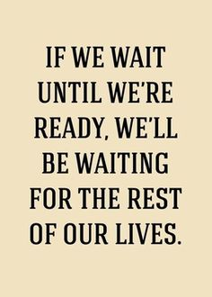 Do it now! No matter what it is.  Seize the moment, and love every minute of it!