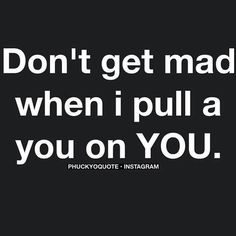 """Don't get mad when i pull a """"you"""" on you!"""