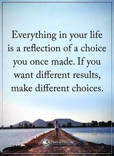 Life Lessons | Everything in your life is a reflection of a choice you once made. If you want different results, make different choices.