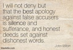 I will not deny but that the best apology against false accusers is silence and sufferance, and honest deeds set against dishonest words. ~  John Milton
