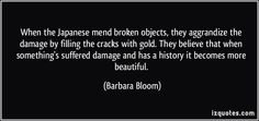 When the Japanese mend broken objects, they aggrandise the damage by filling the cracks with gold. They believe that when something's suffered damage and has a history it becomes more beautiful. (Barbara Bloom) This art form is known as Kintsugi or Kinsukuroi.