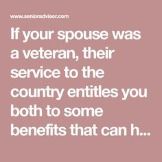 If your spouse was a veteran, their service to the country entitles you both to some benefits that can help, even if your husband or wife is no longer with us.