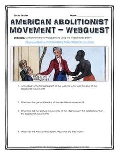 American Abolitionist Movement - Webquest with Key (American History) - This is a 6 page webquest related to the American Abolitionist Movement in the 1800's. It is an excellent resource to help have your students understand the end of slavery in the United States and the American Abolitionist Movement. It contains 16 questions from the history.com website, and comes with a detailed teacher key.