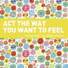 Act the way you want to feel. - Gretchen Rubin, The Happiness Project