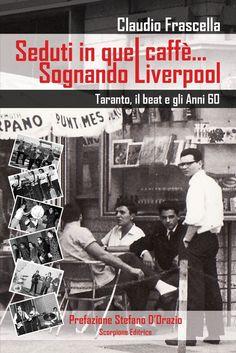 """""""Seduti in quel caffè...sognando Liverpool"""", Taranto il beat e gli anni '60 di Claudio Frascella"""