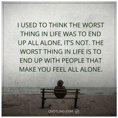alone quotes I used to think the worst thing in life was to end up all alone, it's not. The worst thing in life is to end up with people that make you feel all alone.
