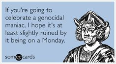 If you're going to celebrate a genocidal maniac, I hope it's at least slightly ruined by it being on a Monday.