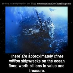 "unbelievable-facts: "" "" there are approximately three million shipwrecks on the ocean floor, worth billions in value and treasure. "" """