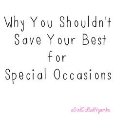 Why You Shouldn't Save Your Best for Special Occasions