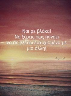 ναι ρε β#λ@κ# να ξέρεις πως πονάει να σε βλέπω ευτυχισμένο με μια άλλη ..... :( Για κορίτσια: τα πράγματα δεν είναι πάντα έτσι οπός φαίνονται......... Για αγόργια: μπορεί η αγάπη να νομίζεις ότι είναι μπροστά σου άλλα κοιτά και λίγο πιο δεξιά...............
