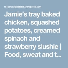 Jamie's tray baked chicken, squashed potatoes, creamed spinach and strawberry slushie | Food, sweat and tears