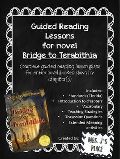 Guided Reading Lesson plans that cover the entire novel of Bridge to Terabithia.These lessons include:- Standards (aligned with Florida standards similar to Common Core)- Introduction to each chapter- Vocabulary (includes definitions and page number the word is found on in novel)- Teaching Strategies for each section- Discussion questions- Extended Meaning questions/activities for your students